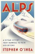 Alps A Human History from Hannibal to Heidi & Beyond