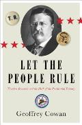 Let the People Rule Theodore Roosevelt & the Birth of the Presidential Primary