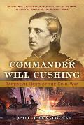 Commander Will Cushing Daredevil Hero of the Civil War