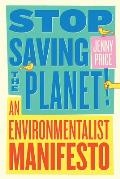 Stop Saving the Planet An Environmentalist Manifesto