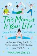 This Moment Is Your Life & So Is This One A Fun & Easy Guide to Mindfulness Meditation & Yoga