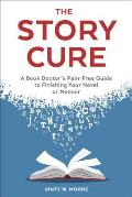 Story Cure A Book Doctors Pain Free Guide to Finishing Your Novel or Memoir