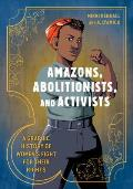 Amazons Abolitionists & Activists A Graphic History of Womens Fight for Their Rights