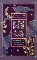 In the House of the Moon Reclaiming the Feminine Spirit Healing
