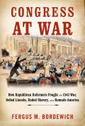 Congress at War How Republican Reformers Fought the Civil War Defied Lincoln Ended Slavery & Remade America
