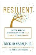 Resilient How to Grow an Unshakable Core of Calm Strength & Happiness