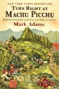 Turn Right at Machu Picchu Rediscovering the Lost City One Step at a Time