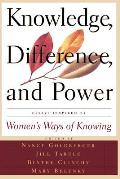Knowledge, Difference, and Power: Essays Inspired by Women's Ways of of Knowing