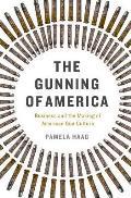 Gunning of America Capitalism & the Making of American Gun Culture