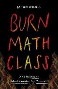 Burn Math Class How to Reinvent Mathematics for Yourself