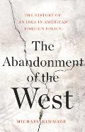 Abandonment of the West The History of an Idea in American Foreign Policy