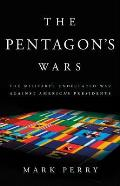 Pentagons Wars The Militarys Undeclared War Against Americas Presidents