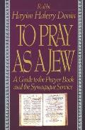 To Pray as a Jew A Guide to the Prayer Book & the Synagogue Service