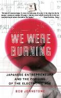 We Were Burning: Japanese Enterpreneurs and the Forging of the Electronic Age