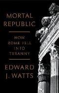Mortal Republic How Rome Fell into Tyranny