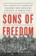 Sons of Freedom The Forgotten American Soldiers Who Defeated Germany in World War I