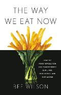 Way We Eat Now How the Food Revolution Has Transformed Our Lives Our Bodies & Our World