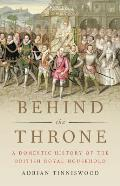 Behind the Throne A Domestic History of the British Royal Household