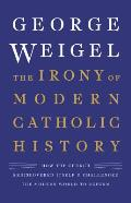 Irony of Modern Catholic History How the Church Rediscovered Itself & Challenged the Modern World to Reform