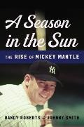 Season in the Sun The Rise of Mickey Mantle