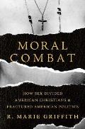 Moral Combat How Sex Divided American Christians & Fractured American Politics