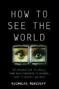 How to See the World An Introduction to Images from Self Portraits to Selfies Maps to Movies & More