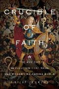 Crucible of Faith The Ancient Revolution That Made Our Modern Religious World