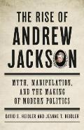 Rise of Andrew Jackson Myth Manipulation & the Making of Modern Politics