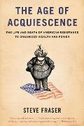 Age of Acquiescence The Life & Death of American Resistance to Organized Wealth & Power