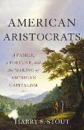 American Aristocrats A Family a Fortune & the Making of American Capitalism