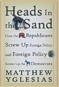 Heads in the Sand How the Republicans Screw Up Foreign Policy & Foreign Policy Screws Up the Democrats