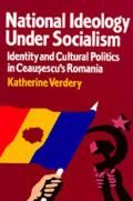 National Ideology Under Socialism, Volume 7: Identity and Cultural Politics in Ceausescu's Romania
