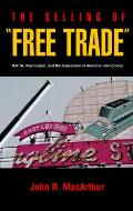 The Selling of Free Trade: NAFTA, Washington, and the Subversion of American Democracy