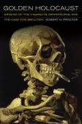 Golden Holocaust Origins of the Cigarette Catastrophe & the Case for Abolition