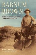 Barnum Brown: The Man Who Discovered Tyrannosaurus Rex