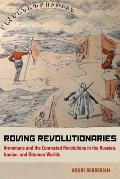 Roving Revolutionaries: Armenians and the Connected Revolutions in the Russian, Iranian, and Ottoman Worlds