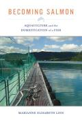 Becoming Salmon, Volume 55: Aquaculture and the Domestication of a Fish