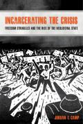Incarcerating The Crisis Freedom Struggles & The Rise Of The Neoliberal State