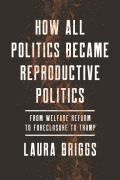 How All Politics Became Reproductive Politics, Volume 2: From Welfare Reform to Foreclosure to Trump