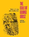 The Exile of George Grosz: Modernism, America, and the One World Order