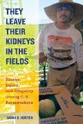 They Leave Their Kidneys In The Fields Injury Illness & Illegality Among U S Farmworkers