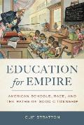Education for Empire: American Schools, Race, and the Paths of Good Citizenship