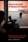 Savage Frontier: Making News, Making Security on the Argentine Border