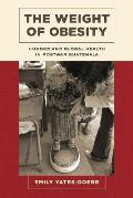 Weight of Obesity Hunger & Global Health in Postwar Guatemala