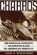 Charros, Volume 54: How Mexican Cowboys Are Remapping Race and American Identity