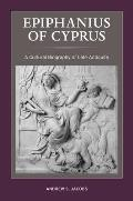 Epiphanius of Cyprus, Volume 2: A Cultural Biography of Late Antiquity