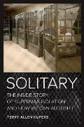 Solitary The Inside Story of Supermax Isolation & How We Can Abolish It