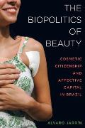Biopolitics Of Beauty Cosmetic Citizenship & Affective Capital In Brazil