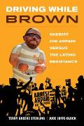 Driving While Brown Sheriff Joe Arpaio versus the Latino Resistance