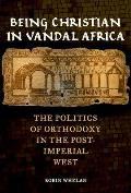 Being Christian in Vandal Africa, Volume 59: The Politics of Orthodoxy in the Post-Imperial West